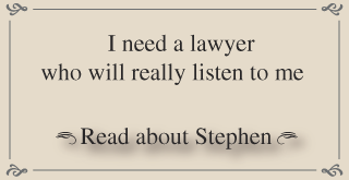 I need a lawyer who will really listen to me Read about Stephen